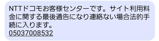 ドコモの詐欺SMS~NTTドコモお客様センターです。サイト利用料金に関する最後通告になり連絡ない場合法的手続に入ります。 05037008532」